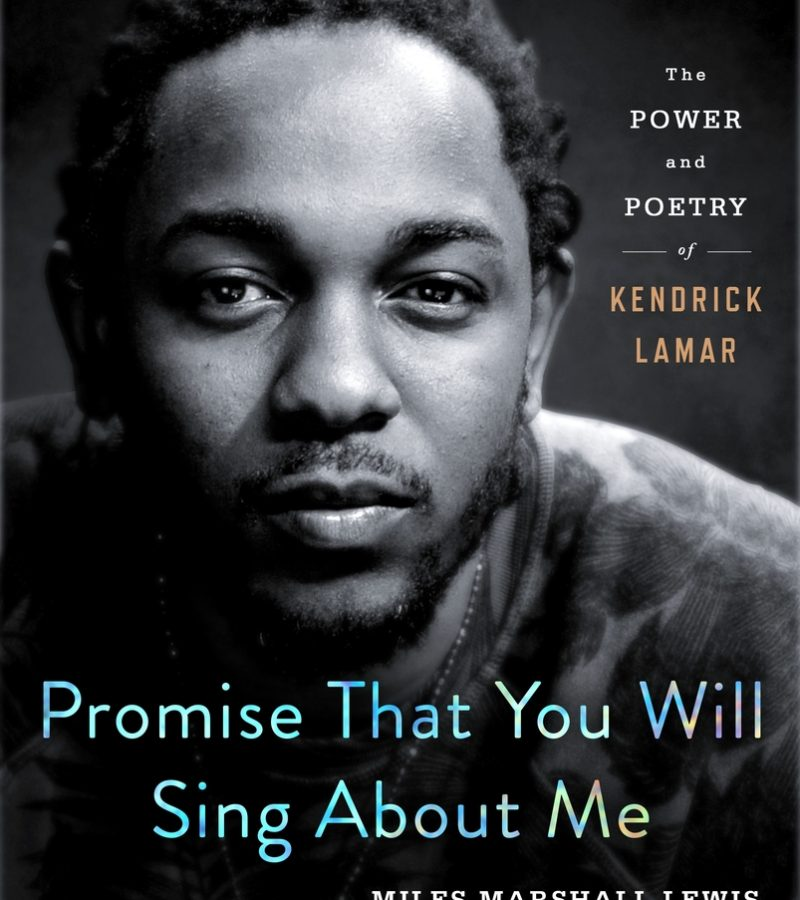 Promise That You Will Sing About Me: The Power and Poetry of Kendrick Lamar by Miles Marshall Lewis